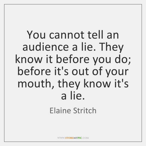 You cannot tell an audience a lie. They know it before you ...