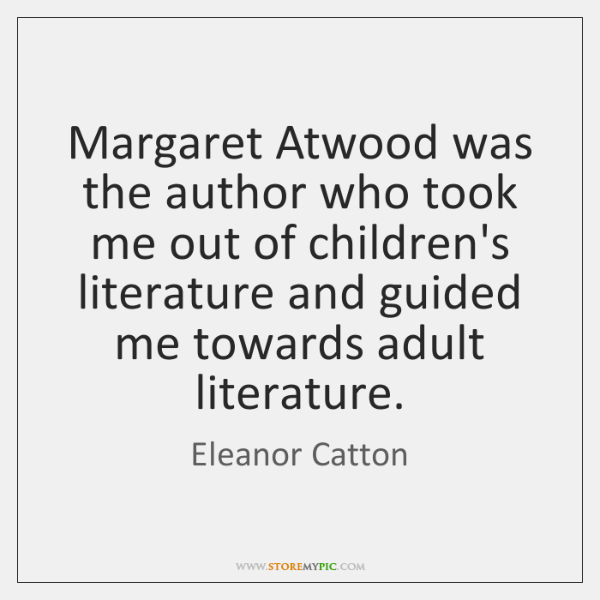Margaret Atwood was the author who took me out of children's literature ...