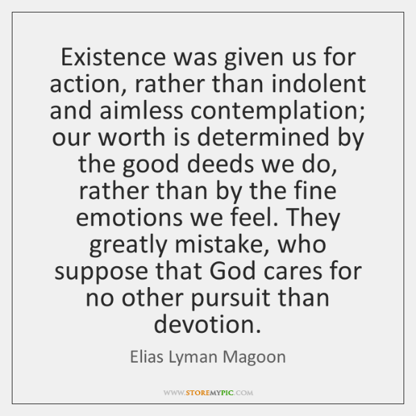 Existence was given us for action, rather than indolent and aimless contemplation; ...