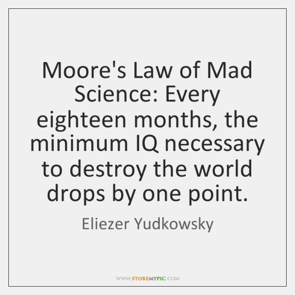 Moore's Law of Mad Science: Every eighteen months, the minimum IQ necessary ...