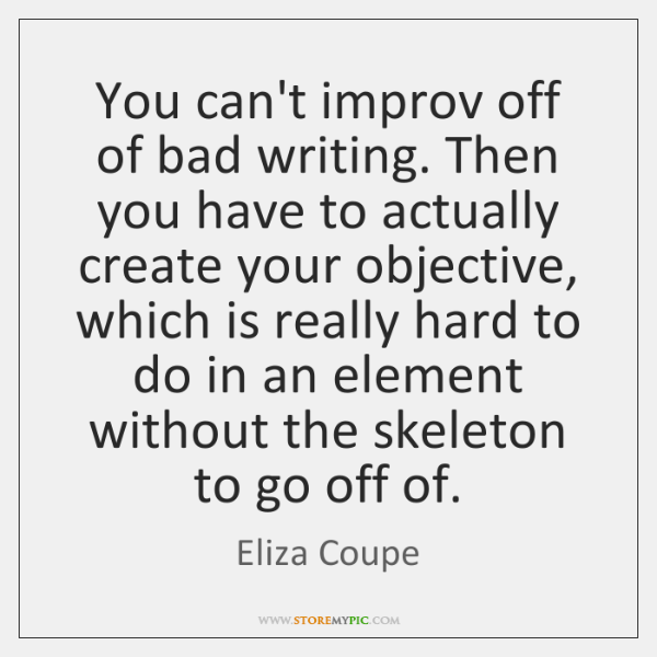 You can't improv off of bad writing. Then you have to actually ...