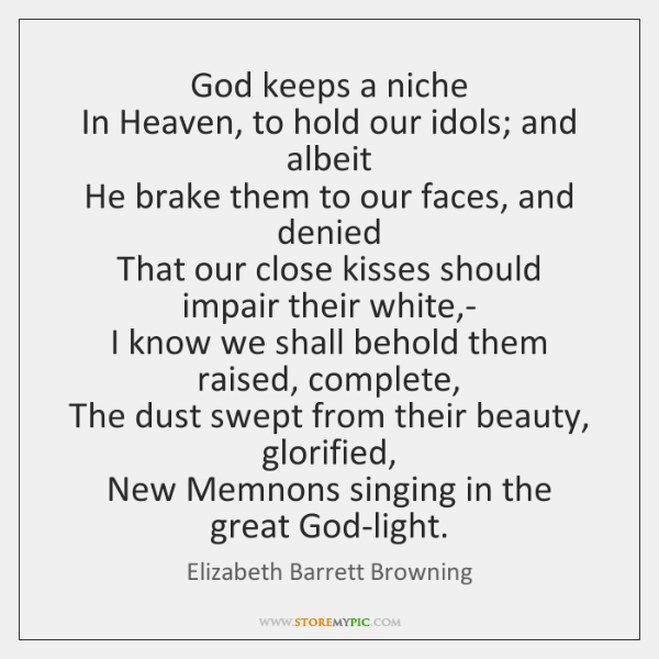God keeps a niche  In Heaven, to hold our idols; and albeit  ...