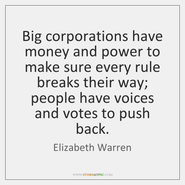 Big corporations have money and power to make sure every rule breaks ...