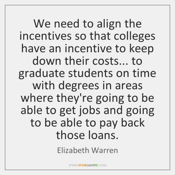 We need to align the incentives so that colleges have an incentive ...