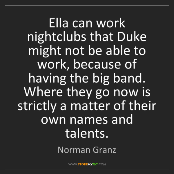 Norman Granz: Ella can work nightclubs that Duke might not be able...
