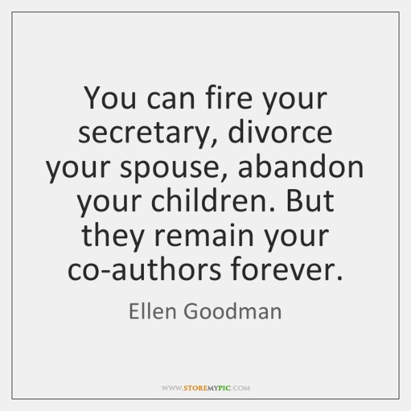 You can fire your secretary, divorce your spouse, abandon your children. But ...