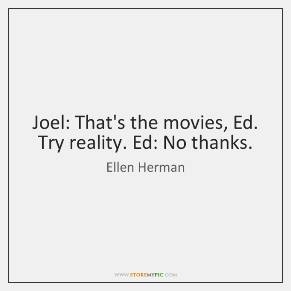 Joel: That's the movies, Ed. Try reality. Ed: No thanks.