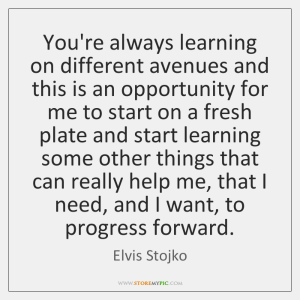 You're always learning on different avenues and this is an opportunity for ...