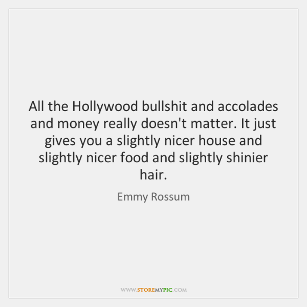 All the Hollywood bullshit and accolades and money really doesn't matter. It ...