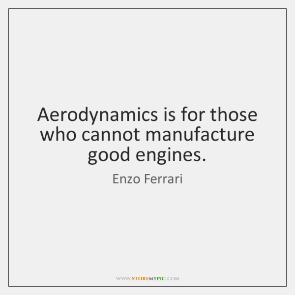 Aerodynamics is for those who cannot manufacture good engines.