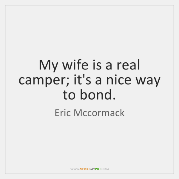 My wife is a real camper; it's a nice way to bond.