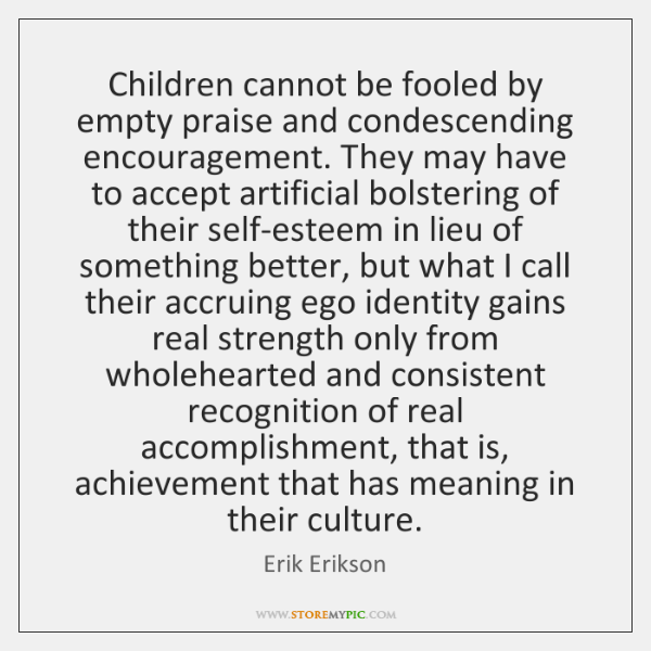 Children cannot be fooled by empty praise and condescending encouragement. They may ...