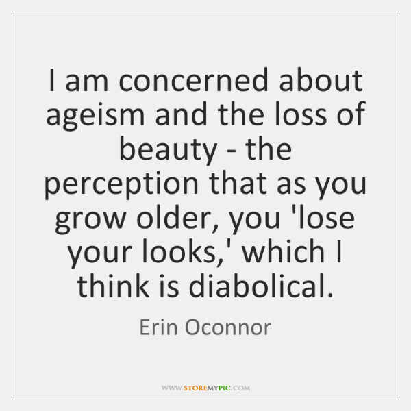 I am concerned about ageism and the loss of beauty - the ...