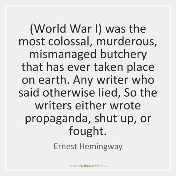 (World War I) was the most colossal, murderous, mismanaged butchery that has ...