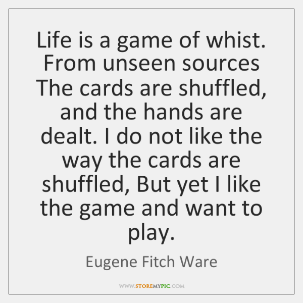 Life is a game of whist. From unseen sources The cards are ...