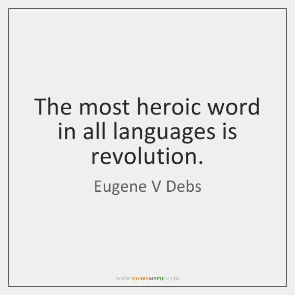 The most heroic word in all languages is revolution.