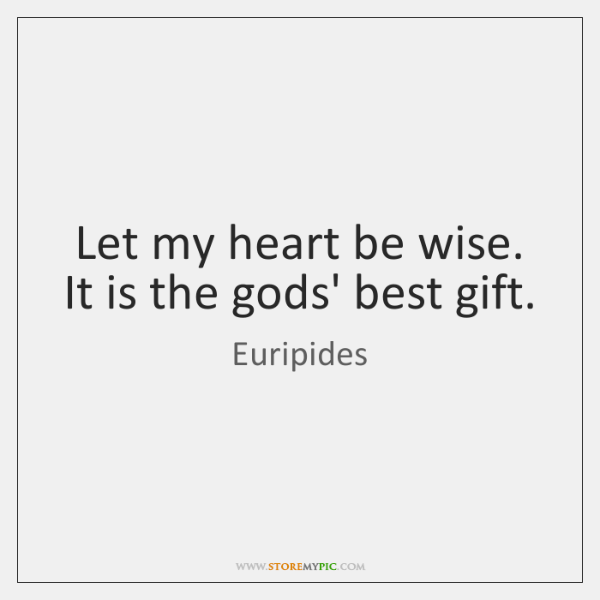 Let my heart be wise. It is the gods' best gift.