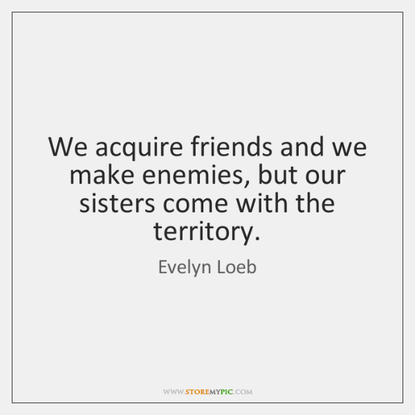 We acquire friends and we make enemies, but our sisters come with ...