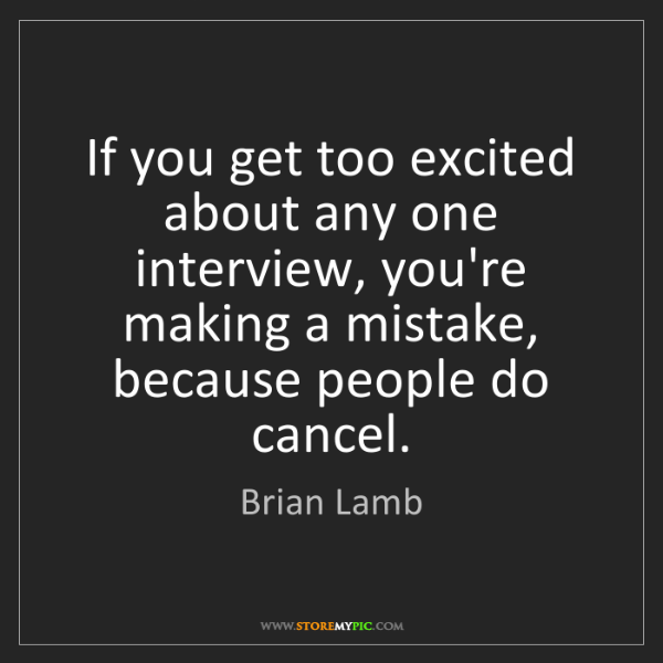 Brian Lamb: If you get too excited about any one interview, you're...