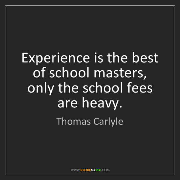 Thomas Carlyle: Experience is the best of school masters, only the school...