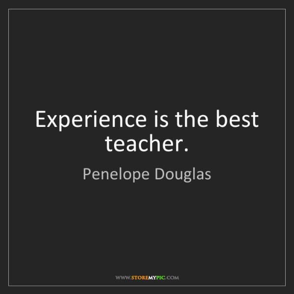 Penelope Douglas: Experience is the best teacher.