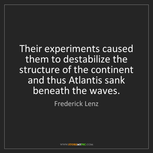 Frederick Lenz: Their experiments caused them to destabilize the structure...