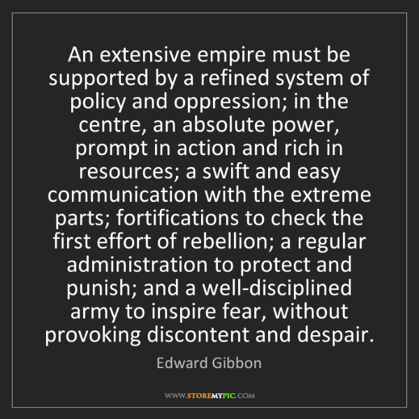 Edward Gibbon: An extensive empire must be supported by a refined system...