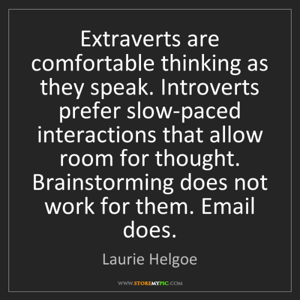 Laurie Helgoe: Extraverts are comfortable thinking as they speak. Introverts...