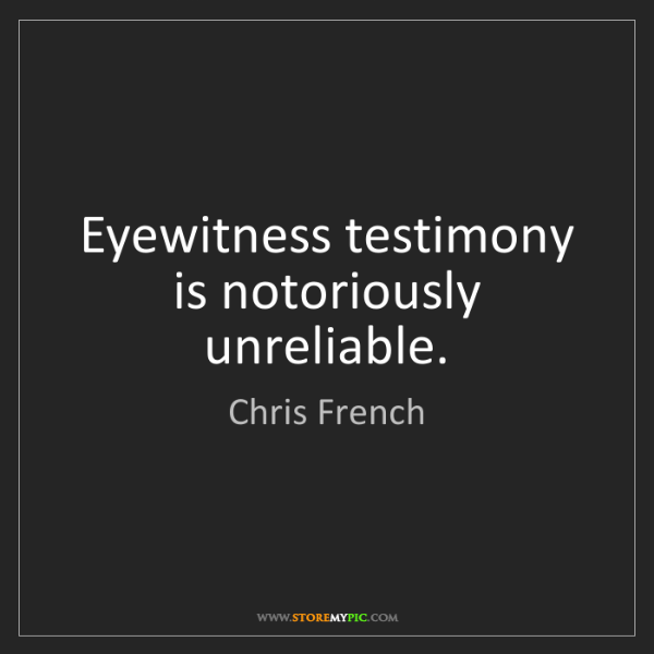 eyewitness testimony is simply not consistent How reliable is eyewitness testimony psychologists are helping police and juries rethink the role of eyewitness identifications and testimony.