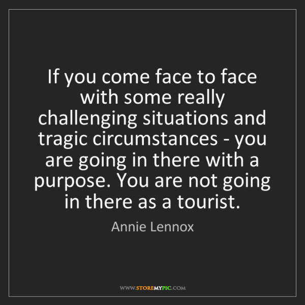 Annie Lennox: If you come face to face with some really challenging...