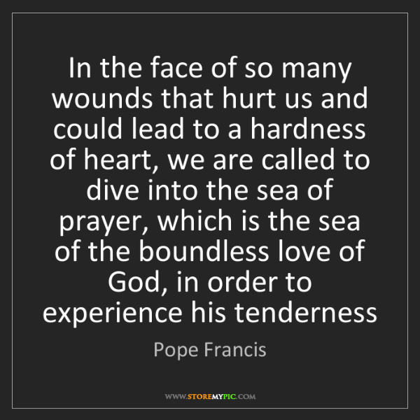 Pope Francis: In the face of so many wounds that hurt us and could...