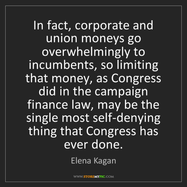 Elena Kagan: In fact, corporate and union moneys go overwhelmingly...