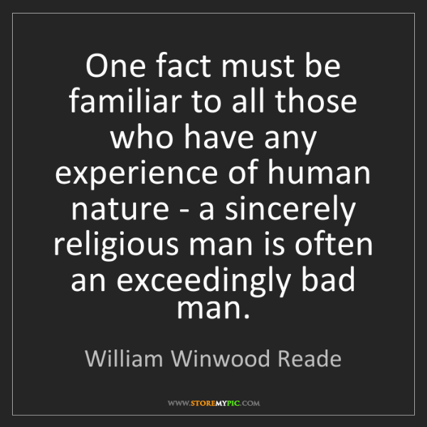William Winwood Reade: One fact must be familiar to all those who have any experience...