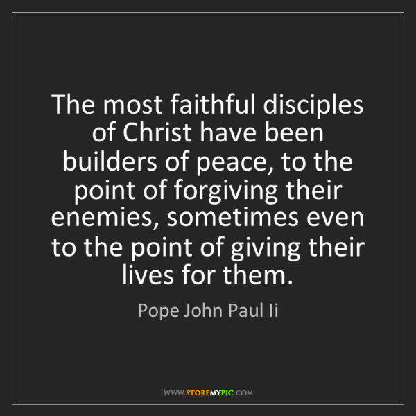 Pope John Paul Ii: The most faithful disciples of Christ have been builders...