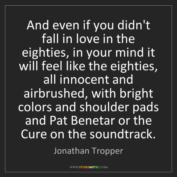 Jonathan Tropper: And even if you didn't fall in love in the eighties,...