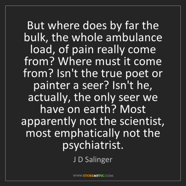 J D Salinger: But where does by far the bulk, the whole ambulance load,...