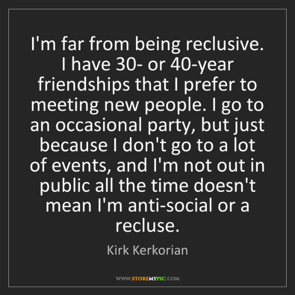 Kirk Kerkorian: I'm far from being reclusive. I have 30- or 40-year friendships...