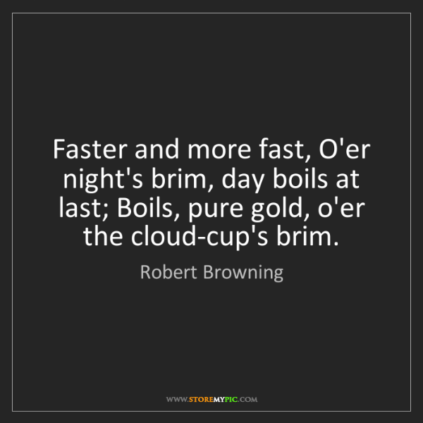 Robert Browning: Faster and more fast, O'er night's brim, day boils at...