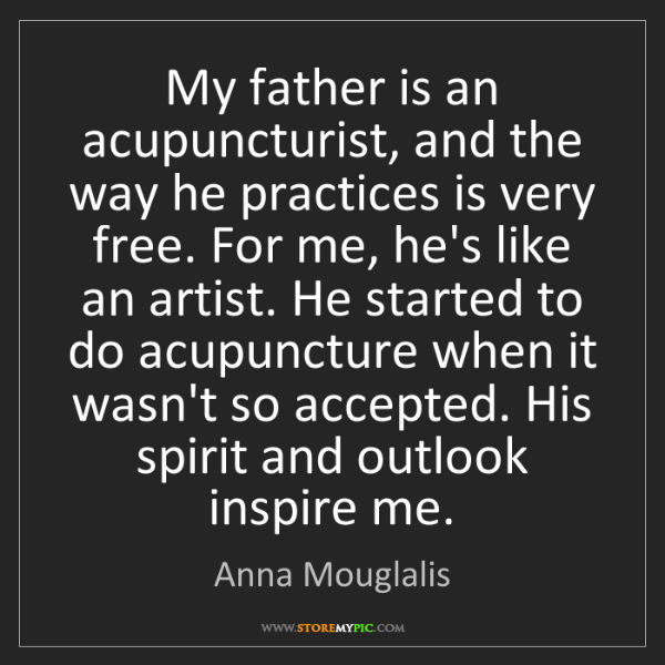 Anna Mouglalis: My father is an acupuncturist, and the way he practices...