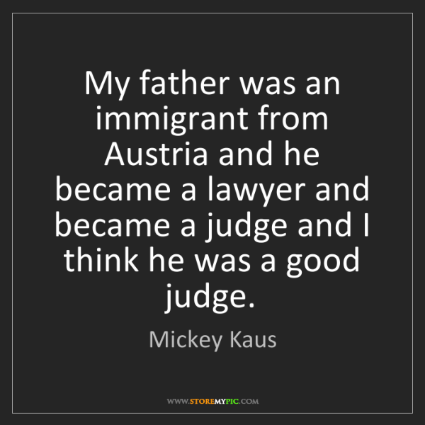 Mickey Kaus: My father was an immigrant from Austria and he became...
