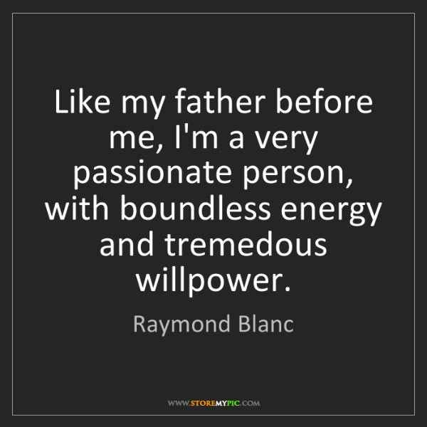 Raymond Blanc: Like my father before me, I'm a very passionate person,...