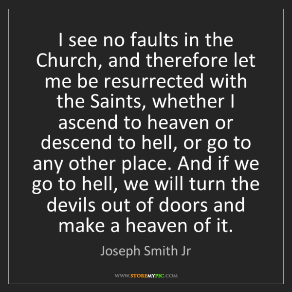 Joseph Smith Jr: I see no faults in the Church, and therefore let me be...