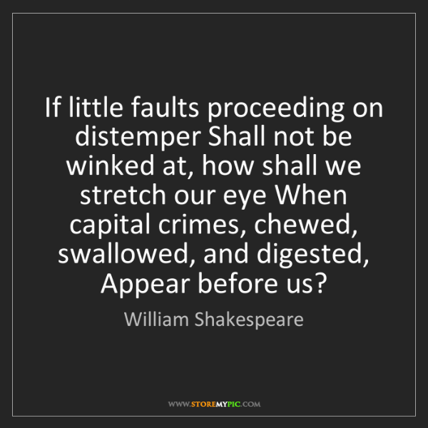 William Shakespeare: If little faults proceeding on distemper Shall not be...