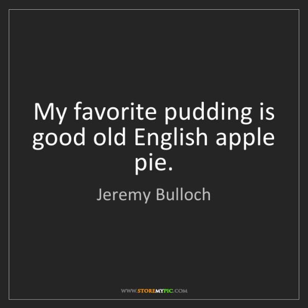 Jeremy Bulloch: My favorite pudding is good old English apple pie.