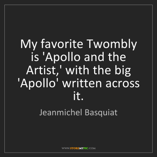 Jeanmichel Basquiat: My favorite Twombly is 'Apollo and the Artist,' with...