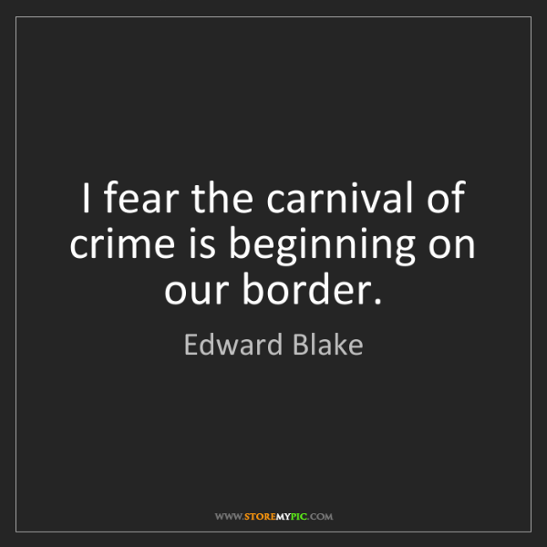 Edward Blake: I fear the carnival of crime is beginning on our border.