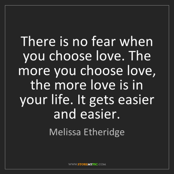 Melissa Etheridge: There is no fear when you choose love. The more you choose...