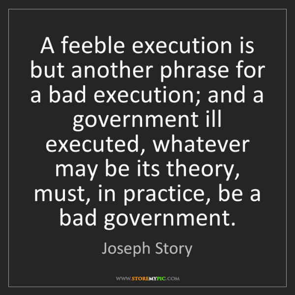 Joseph Story: A feeble execution is but another phrase for a bad execution;...