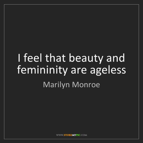 Marilyn Monroe: I feel that beauty and femininity are ageless