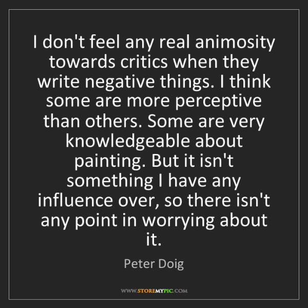 Peter Doig: I don't feel any real animosity towards critics when...